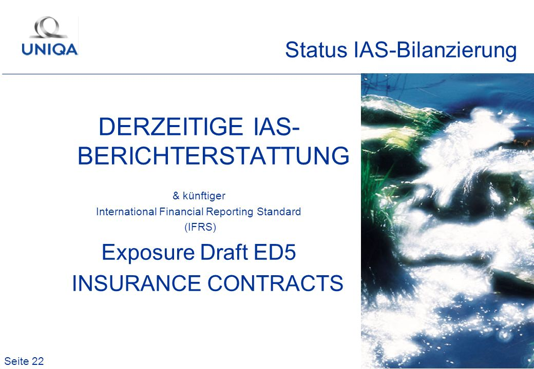 Seite 22 DERZEITIGE IAS- BERICHTERSTATTUNG & künftiger International Financial Reporting Standard (IFRS) Exposure Draft ED5 INSURANCE CONTRACTS Status