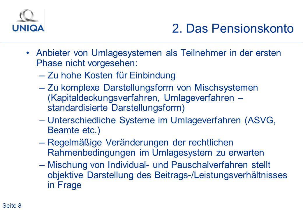 Seite 8 2. Das Pensionskonto Anbieter von Umlagesystemen als Teilnehmer in der ersten Phase nicht vorgesehen: –Zu hohe Kosten für Einbindung –Zu kompl