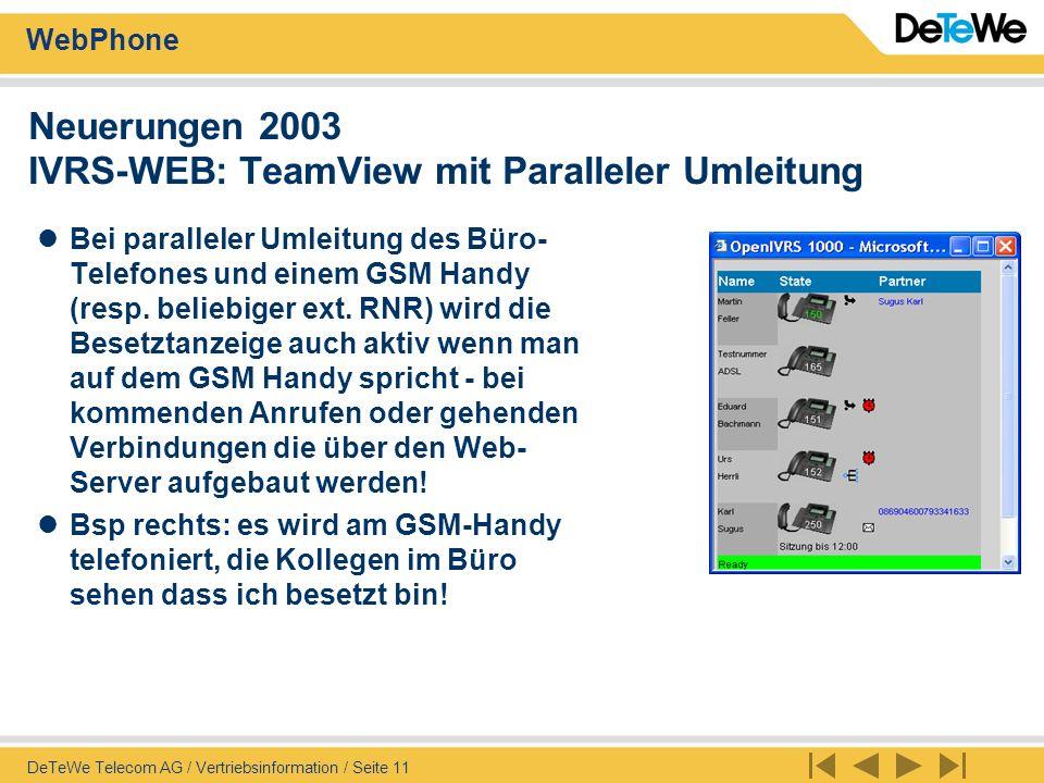 WebPhone DeTeWe Telecom AG / Vertriebsinformation / Seite 12 Neuerungen 2003 IVRS-WEB: TAPI 2.1 Anbindung beim Wählen Zusammen mit I+CTI Premium kann der Web-User auch via TAPI 2.1 aus der Web-Server Anwendung wählen Vorteil: komfortableres wählen, weil automatisch der Lautsprecher eingeschaltet wird, und auch wieder aufgelegt werden kann!