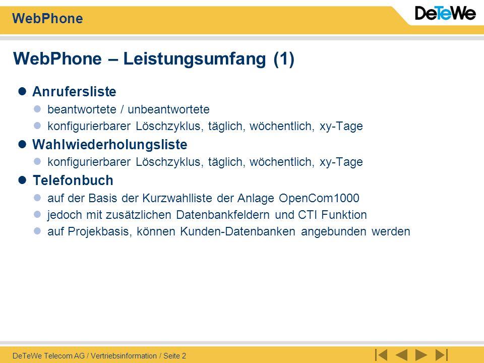 WebPhone DeTeWe Telecom AG / Vertriebsinformation / Seite 3 WebPhone – Leistungsumfang (2) CTI-Funktion Wahl zu den Team-Teilnehmern, Pickup-des Anrufes, Weitervermitteln Einstellen aller Leistungsmerkmale die vom Telefon auch gemacht werden können (Anrufschutz, Umleitung, SAS ein/aus) Abwesenheitstext einstellbar Message-Server Funktion Beliebige Texte zwischen den Teamteilnehmern versendbar – PC-PC und PC- Systemtelefon SMS an GSM senden - an die Mobilnummern im Telefonbuch - Virtuelles Team Anzeige des Status (Ruhe, Ruf, am Sprechen, mit wahlweiser Anzeige des Gesprächspartners (Nummer oder Name aus dem Telefonbuch, oder nur Anzeige spricht intern oder extern)