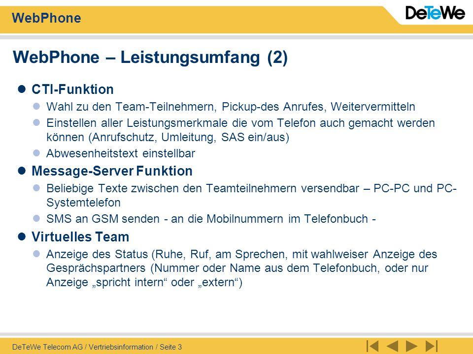 WebPhone DeTeWe Telecom AG / Vertriebsinformation / Seite 4 Anforderungen / Artikel Server Anforderungen IVRS-NT mit Option WEB-Server Relevante Artikel IVRS IVRS NT Grundausrüstung, 2, 4, 8, 12, 16, 30 Linien Unified Messaging Basispaket 10 user, + 10, + 20, + 50 User Recording SMS-Dienst Fernwartungsausrüstung Artikel WebPhone Basispaket 10 User, + 10, + 20, + 50 User SMS senden erfordert Option IVRS SMS