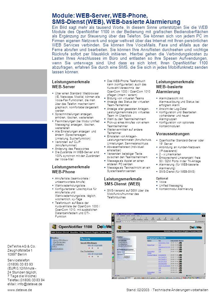 Leistungsmerkmale WEB-Server Über einen Standard Webbrowser (IE, Netscape, Mozilla) können alle Voice-Fax Funktionen, die man über das Telefon machen kann graphisch, komfortabel dargestellt werden Sprachmitteilungen anzeigen, anhören, löschen, weiterleiten Faxmitteilungen (bei Modul Unified Messaging) anzeigen, löschen, weiterleiten Alle Einstellungen anzeigen und ändern (Sprachansagen, Umleitung, Sucherfuinktion) Verbinden auf CLIP (Anrufernummer) Änderung des Passwortes Die Zustände im WEB-Server sind 100% synchron mit den Zuständen der Voice-Mail Leistungsmerkmale WEB-Phone Anruferliste (beantwortete / unbeantwortete Anrufe) Wahlwiederholungsliste Konfigurierbarer Löschzyklus für Anruferliste und Wahlwiederholungsliste, täglich, wöchentlich, xy-Tage Telefonbuch auf Basis der Kurzwahlliste der OpenCom 1000 / OpenCom 1010, mit zusätzlichen Datenbankfeldern und CTI- Funktion Das WEB-Phone Telefonbuch kann (konfigurierbar) auch das Kurzwahl-Verzeichnis der OpenCom 1000 / OpenCom 1010 pflegen (intern / extern) Bildung von virtuellen Teams Anzeige des Status der virtuellen Team-Teilnehmer Anzeige aller gesetzten Anlagen- Leistungsmerkmale pro virtuelles Team im Überblick Wahl zu den Teamteilnehmern Pick-up eines Anrufes von einem Teamteilnehmer Weitervermitteln auf andere Teilnehmer Einstellen von Anlagen- Leistungsmerkmalen (Anrufschutz, Umleitungen, Sammelanschluss Abwesenheitstext (individuell einstellbar) Versenden beliebiger Texte zwischen den Teamteilnehmern Message als Applet an einen anderen PC senden Message als Textnachricht an ein Systemtelefon senden Leistungsmerkmale SMS-Dienst (WEB) SMS-Versand auf GSM über die Mobilfunkrufnummer des Telefonbuches Leistungsmerkmale WEB–basierte Alarmierung Alarmübersicht mit Alarmauslösung und Status bei erfolgtem Alarm Ansicht der Log-Datei Konfiguration und Bearbeiten vorhandener und neuer Alarmgruppen Konfiguration von optionale Kontaktmodulen Voraussetzungen OpenNotifier Standard-Server oder 19 Server Anbindung an Kun