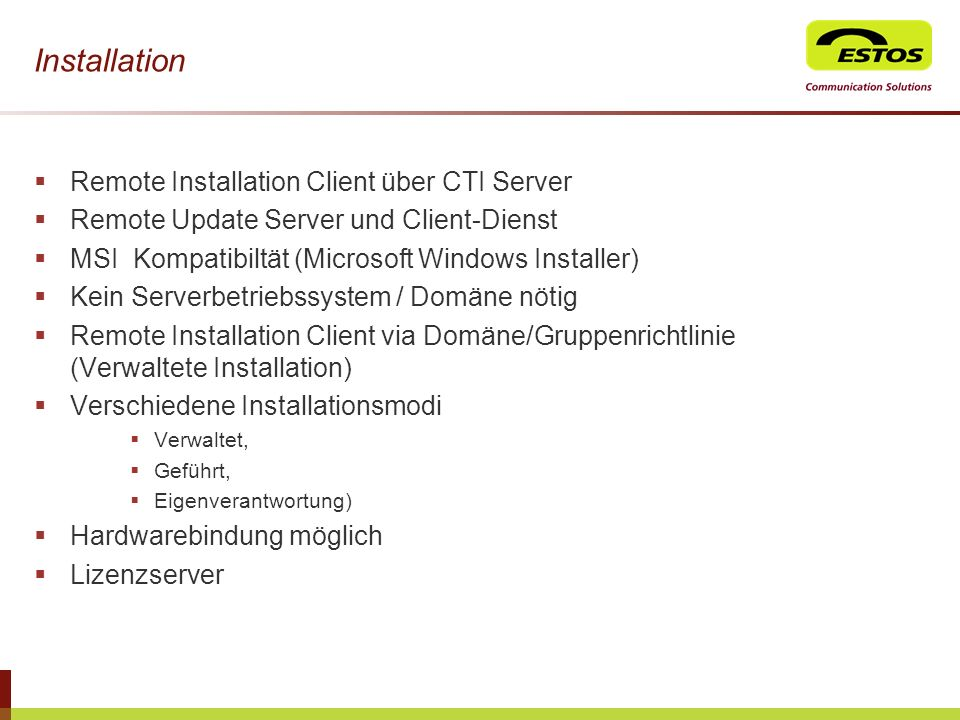 Installation Remote Installation Client über CTI Server Remote Update Server und Client-Dienst MSI Kompatibiltät (Microsoft Windows Installer) Kein Se