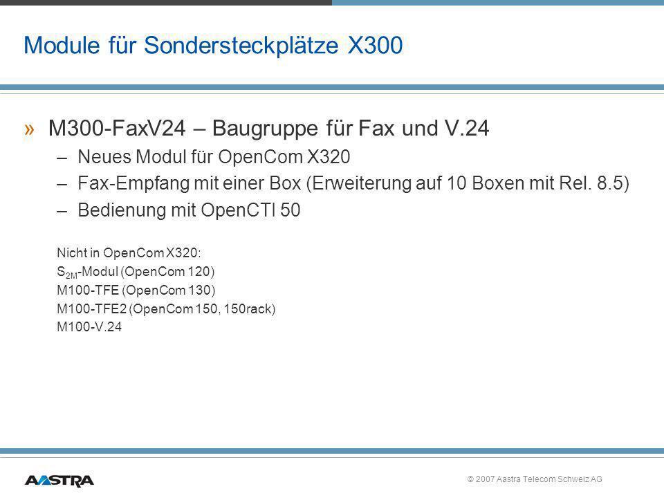 © 2007 Aastra Telecom Schweiz AG Module für Sondersteckplätze X300 »M300-FaxV24 – Baugruppe für Fax und V.24 –Neues Modul für OpenCom X320 –Fax-Empfan