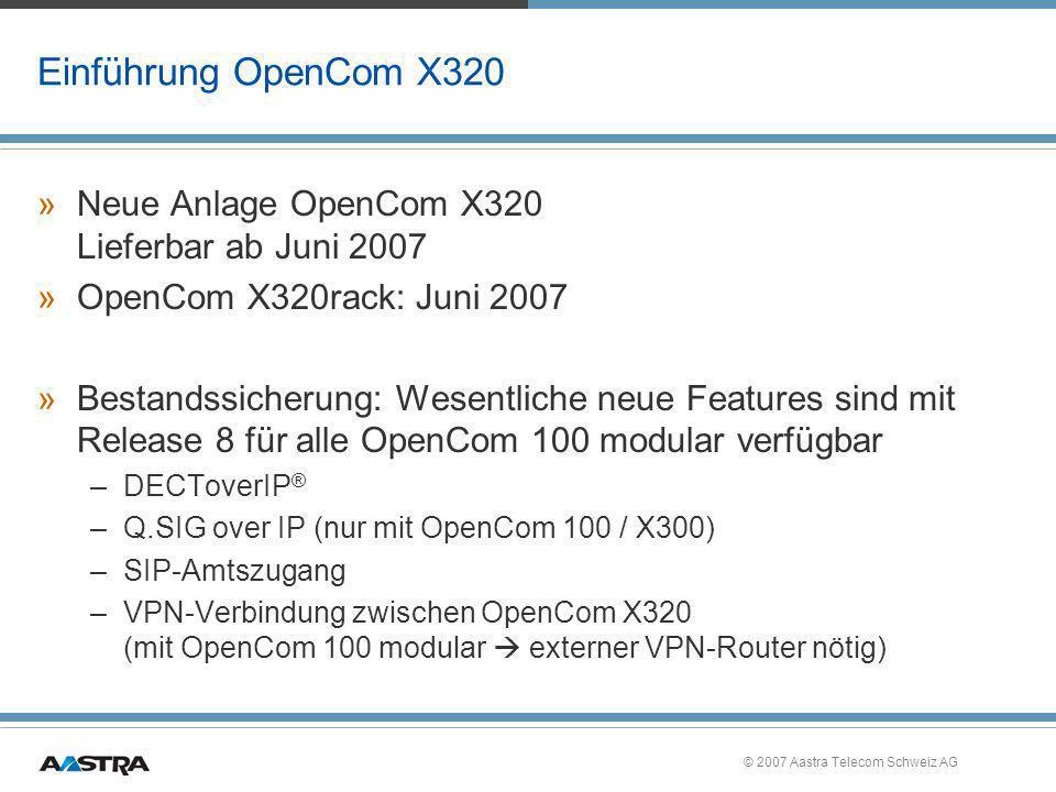© 2007 Aastra Telecom Schweiz AG Einführung OpenCom X320 »Neue Anlage OpenCom X320 Lieferbar ab Juni 2007 »OpenCom X320rack: Juni 2007 »Bestandssicher