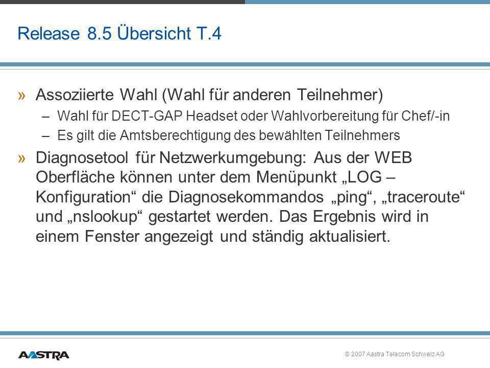 © 2007 Aastra Telecom Schweiz AG Release 8.5 Übersicht T.4 »Assoziierte Wahl (Wahl für anderen Teilnehmer) –Wahl für DECT-GAP Headset oder Wahlvorbere