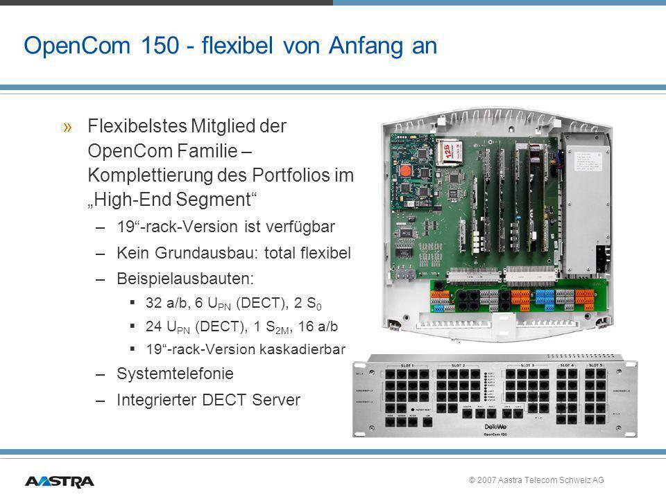 © 2007 Aastra Telecom Schweiz AG OpenCom 150 - flexibel von Anfang an »Flexibelstes Mitglied der OpenCom Familie – Komplettierung des Portfolios im Hi