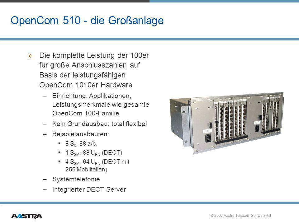 © 2007 Aastra Telecom Schweiz AG OpenCom 510 - die Großanlage »Die komplette Leistung der 100er für große Anschlusszahlen auf Basis der leistungsfähig