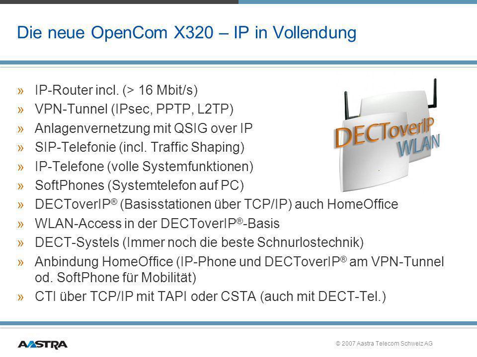 © 2007 Aastra Telecom Schweiz AG OpenCom X320 - modulares IP/TVA-System »Grundausbau mit 11 Tln.-Ports und zusätzlichen 32 IP-Telefonen –2 S 0 –3 U PN (DECT) –8 a/b mit CLIP, 2-Draht-TFE –1 WAN-Anschluss – DSL > 16 Mbit/s –1 LAN-Anschluss, 2 LAN mit PoE »Ausbau bis 27 herkömmliche Ports, 32 OpenPhone 6x/7x IP »2 Modulslots –M100-IP (rechter Slot) für IP-Phones, DECToverIP ®, SIP, QSIG over IP –IP-Phones und DECToverIP ® auch ohne Gateway-BG möglich »CF-Card für Voice-Dateien, System-SW und Konfiguration on Board –Kleine OpenVoice immer on Board (1 Box, 15 min., dauerhafte Testversion) »Integrierter 5-Port Switch