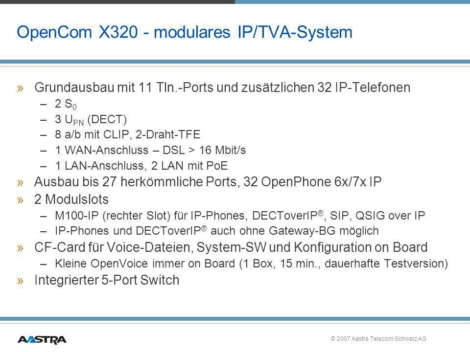 © 2007 Aastra Telecom Schweiz AG Highlights der OpenCom X320 »Durchgängige browsergestützte Konfiguration –OS-unabhängig – keine SW-Installation für Konfiguration und Applikationen »Durchgängige Konzeption für die Anbindung von: –Heimarbeitsplätzen (Teleworker) / Filialkopplung / IP-VPN / IPsec –Umfangreiche Systemtelefonie und Vernetzungs-Leistungsmerkmale (QSIG, QSIGoverIP) »Integrative Einbindung von VoIP –mit kompletter Systemfunktionalität – OpenPhone 63...75IP und IPC –Unterstützung von SIP »Umfassende Mobility Lösungen via DECT, DECToverIP ®, WLAN »Optionen –Rückwärtskompatibel zu bestehenden Systemen im Feld –Weiterverwendung der bereits eingesetzten Endgeräte, Module, RFPs etc.
