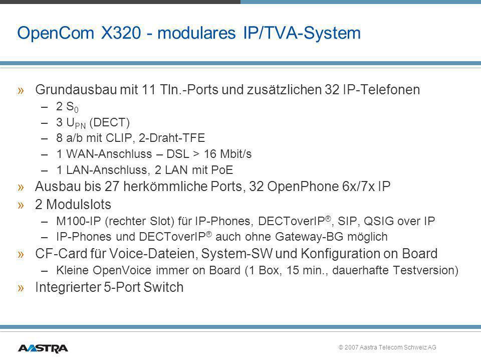 © 2007 Aastra Telecom Schweiz AG OpenCom 150 - flexibel von Anfang an »Flexibelstes Mitglied der OpenCom Familie – Komplettierung des Portfolios im High-End Segment –19-rack-Version ist verfügbar –Kein Grundausbau: total flexibel –Beispielausbauten: 32 a/b, 6 U PN (DECT), 2 S 0 24 U PN (DECT), 1 S 2M, 16 a/b 19-rack-Version kaskadierbar –Systemtelefonie –Integrierter DECT Server
