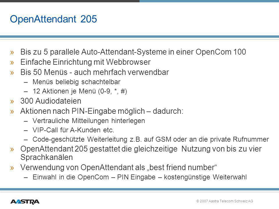 © 2007 Aastra Telecom Schweiz AG OpenAttendant 205 »Bis zu 5 parallele Auto-Attendant-Systeme in einer OpenCom 100 »Einfache Einrichtung mit Webbrowse