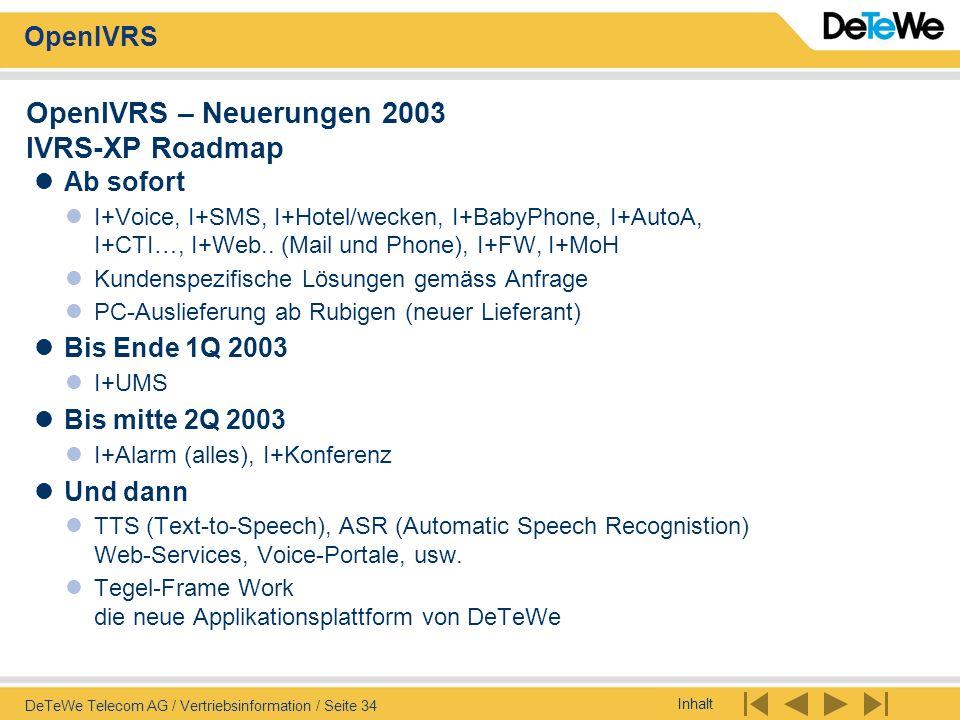 Inhalt OpenIVRS DeTeWe Telecom AG / Vertriebsinformation / Seite 34 OpenIVRS – Neuerungen 2003 IVRS-XP Roadmap Ab sofort I+Voice, I+SMS, I+Hotel/wecke