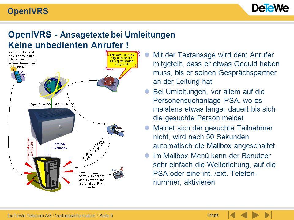 Inhalt OpenIVRS DeTeWe Telecom AG / Vertriebsinformation / Seite 16 OpenIVRS - Unified Messaging Voice-Mail und Faxe als E-Mail auf Ihrem PC Sprachmitteilungen werden als WAV-Dateien per E-Mail gesendet Persönliche Faxe werden als TIF- Datei per E-Mail versandt Nach Wahl: Zwischenspeicherung der Voice- und Fax-Mitteilungen in IVRS oder nur Weiterleitung Option: Signalisierung als SMS auf dem GSM-Handy mit Anrufernummer - CLIP Bedingt Netzwerkanbindung ins Mail-System der Firma - interner oder externer Mail-Server muss vorhanden sein
