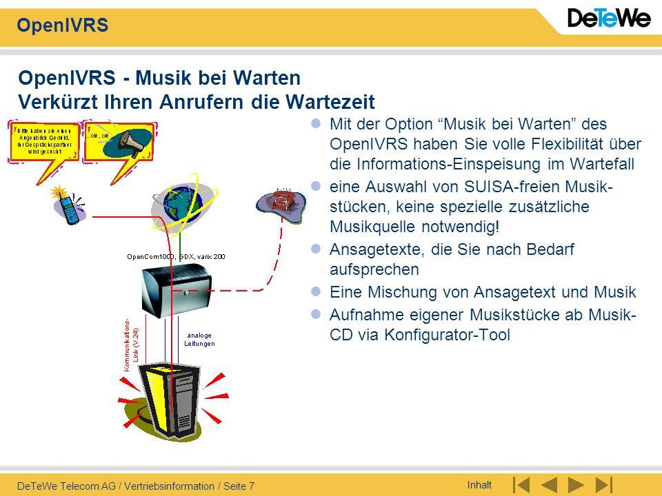 Inhalt OpenIVRS DeTeWe Telecom AG / Vertriebsinformation / Seite 8 OpenIVRS - Wartefeld/Mini-ACD Ihre Anrufer sind immer informiert Information des Anrufenden bei Besetzt oder nicht Erreichbarkeit des Gerufenen Wartefeldfunktion mit freier Wahl der Alternativziele und Rufabläufe Einfache ACD-Funktionen Anrufer kann mit Ton-Wahl den Vermittlungsablauf steuern Auch geeignet bei Rufweiterschaltung auf PSA mit Information des Anrufenden noch etwas länger zu warten bis sich der Gesuchte meldet Jederzeit einfach änderbare Abläufe
