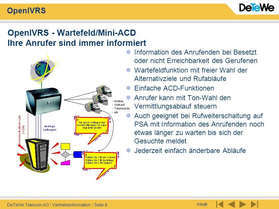 Inhalt OpenIVRS DeTeWe Telecom AG / Vertriebsinformation / Seite 19 OpenIVRS - Alarmierung Flexible Alarmierungslösung Alarmierung: mit Textanzeige am DECT-Handy OpenPhone 25 oder an allen System- Telefonen mit Display mit Textansage an allen Telefonen, auch an DECT-Handies wie eurix style mit möglicher Unterbrechung des Gespräches auch auf Pager oder GSM-Handy möglich 16 bis 256 Eingänge zum Alarmieren, V.24- ESPA4.4.4 Anbindung usw.