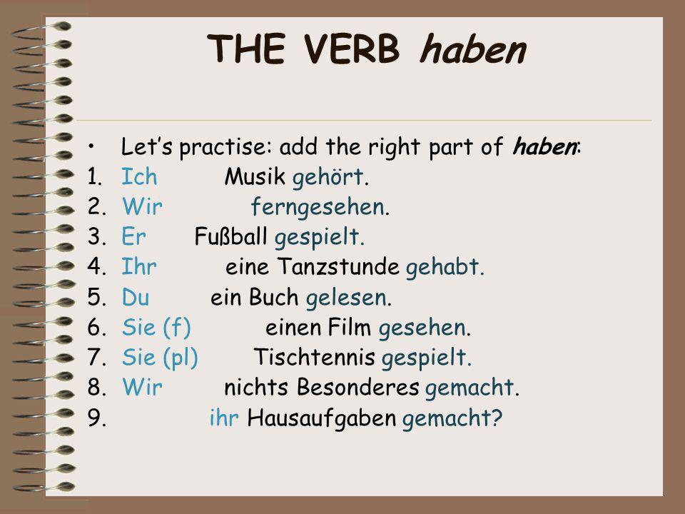 THE VERB haben Lets practise: add the right part of haben: 1.Ich Musik gehört.