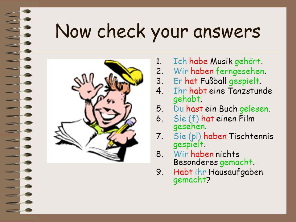 Now check your answers 1.Ich habe Musik gehört. 2.