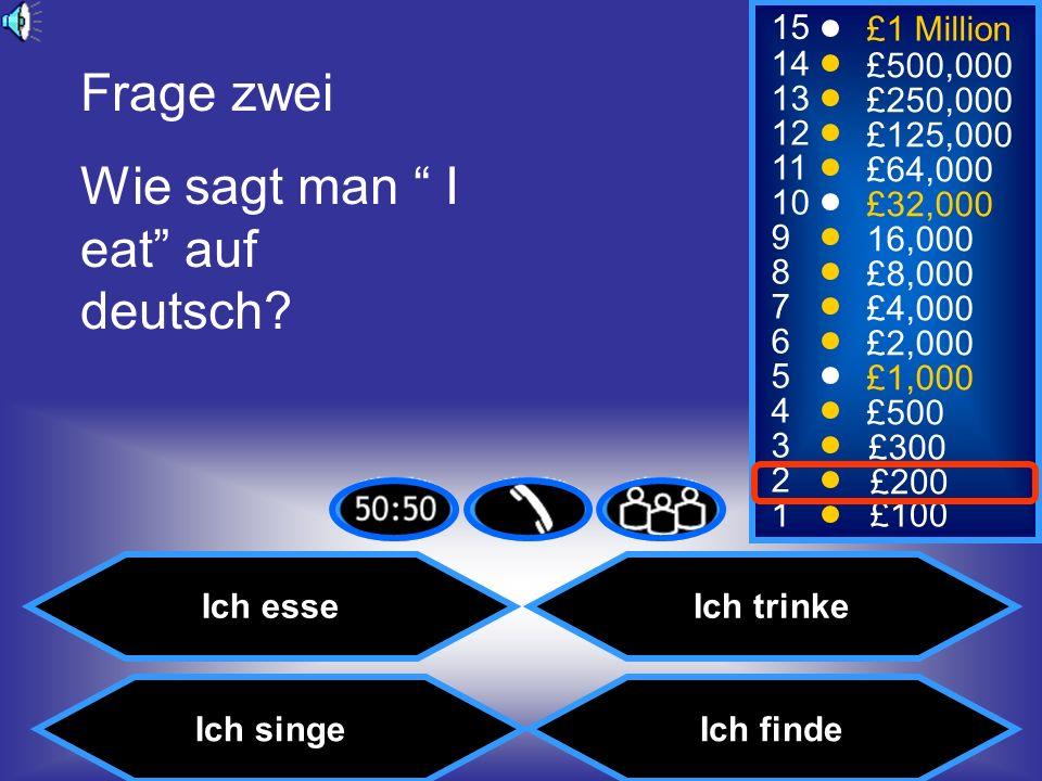 15 14 13 12 11 10 9 8 7 6 5 4 3 2 1 £1 Million £500,000 £250,000 £125,000 £64,000 £32,000 16,000 £8,000 £4,000 £2,000 £1,000 £500 £300 £200 £100 Frage zwei Wie sagt man I eat auf deutsch.