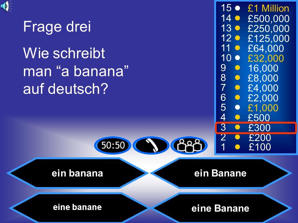 15 14 13 12 11 10 9 8 7 6 5 4 3 2 1 £1 Million £500,000 £250,000 £125,000 £64,000 £32,000 16,000 £8,000 £4,000 £2,000 £1,000 £500 £300 £200 £100 Frage drei Wie schreibt man a banana auf deutsch.