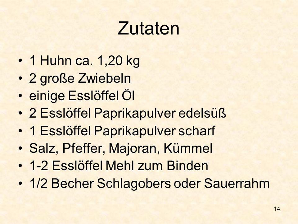 14 Zutaten 1 Huhn ca. 1,20 kg 2 große Zwiebeln einige Esslöffel Öl 2 Esslöffel Paprikapulver edelsüß 1 Esslöffel Paprikapulver scharf Salz, Pfeffer, M