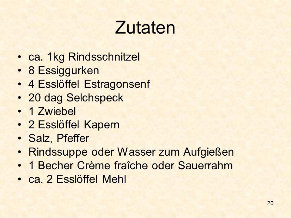 20 Zutaten ca. 1kg Rindsschnitzel 8 Essiggurken 4 Esslöffel Estragonsenf 20 dag Selchspeck 1 Zwiebel 2 Esslöffel Kapern Salz, Pfeffer Rindssuppe oder