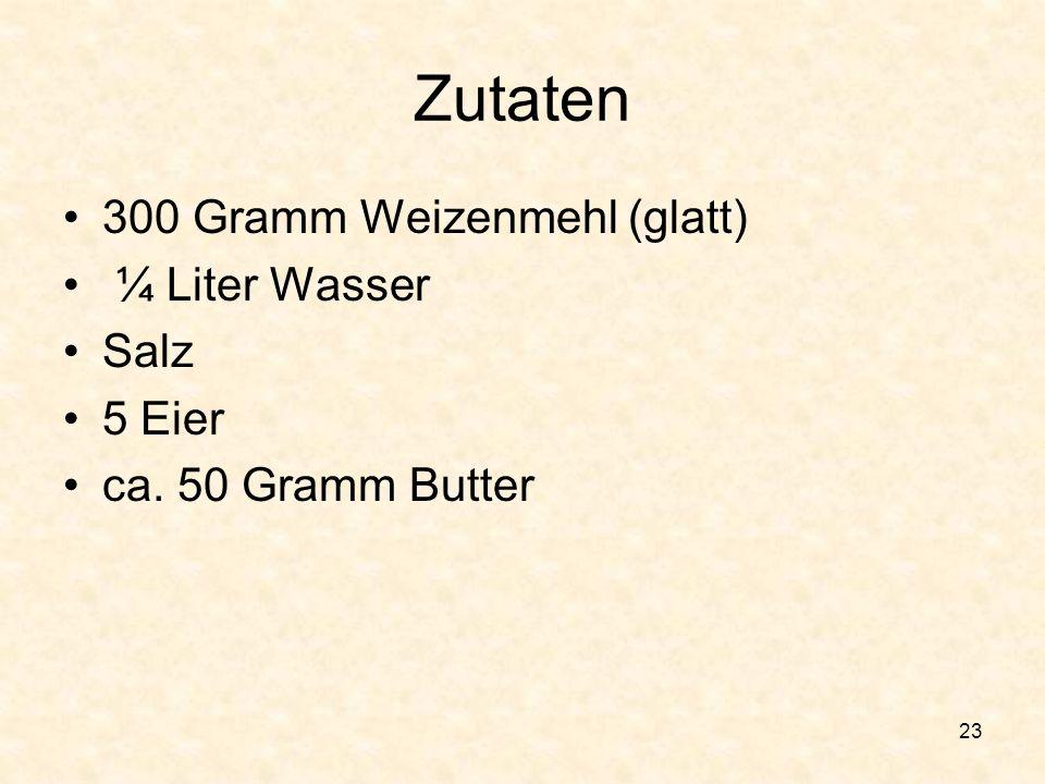 23 Zutaten 300 Gramm Weizenmehl (glatt) ¼ Liter Wasser Salz 5 Eier ca. 50 Gramm Butter
