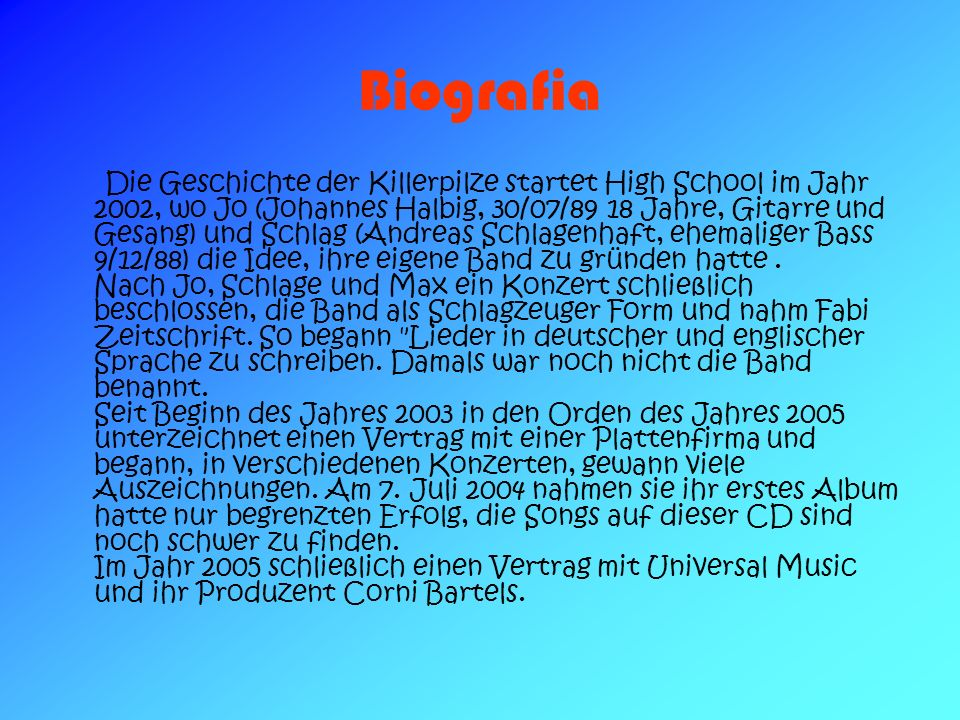 Biografia Die Geschichte der Killerpilze startet High School im Jahr 2002, wo Jo (Johannes Halbig, 30/07/89 18 Jahre, Gitarre und Gesang) und Schlag (