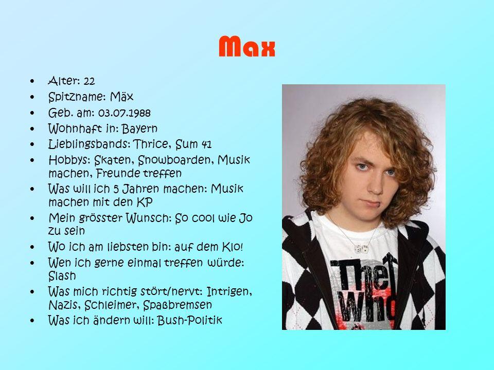 Max Alter: 22 Spitzname: Mäx Geb. am: 03.07.1988 Wohnhaft in: Bayern Lieblingsbands: Thrice, Sum 41 Hobbys: Skaten, Snowboarden, Musik machen, Freunde