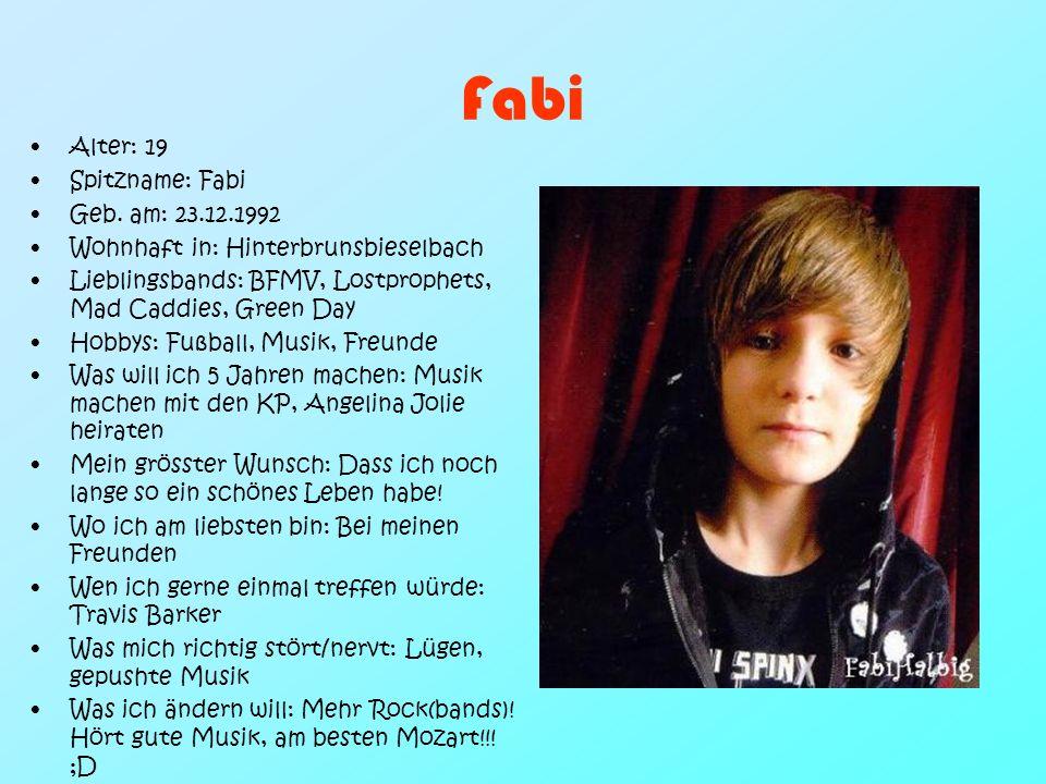 Fabi Alter: 19 Spitzname: Fabi Geb. am: 23.12.1992 Wohnhaft in: Hinterbrunsbieselbach Lieblingsbands: BFMV, Lostprophets, Mad Caddies, Green Day Hobby