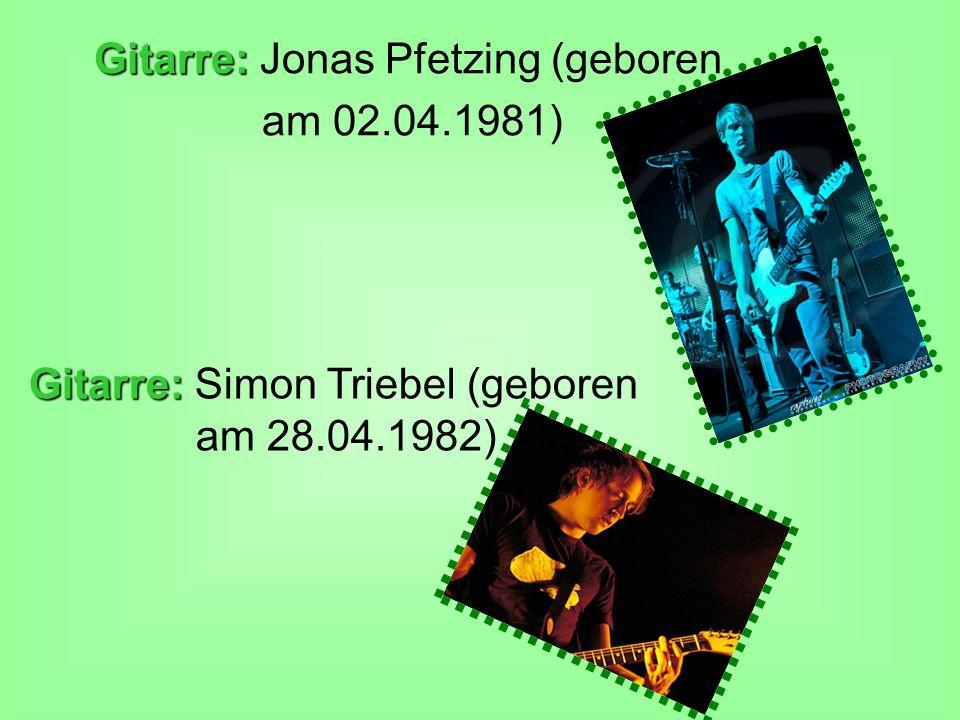 Gitarre: Gitarre: Jonas Pfetzing (geboren am 02.04.1981) Gitarre: Gitarre: Simon Triebel (geboren am 28.04.1982)