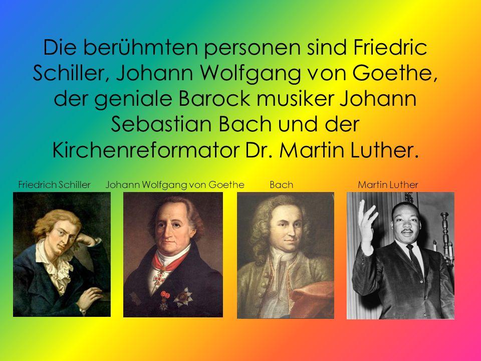 Die berühmten personen sind Friedric Schiller, Johann Wolfgang von Goethe, der geniale Barock musiker Johann Sebastian Bach und der Kirchenreformator Dr.