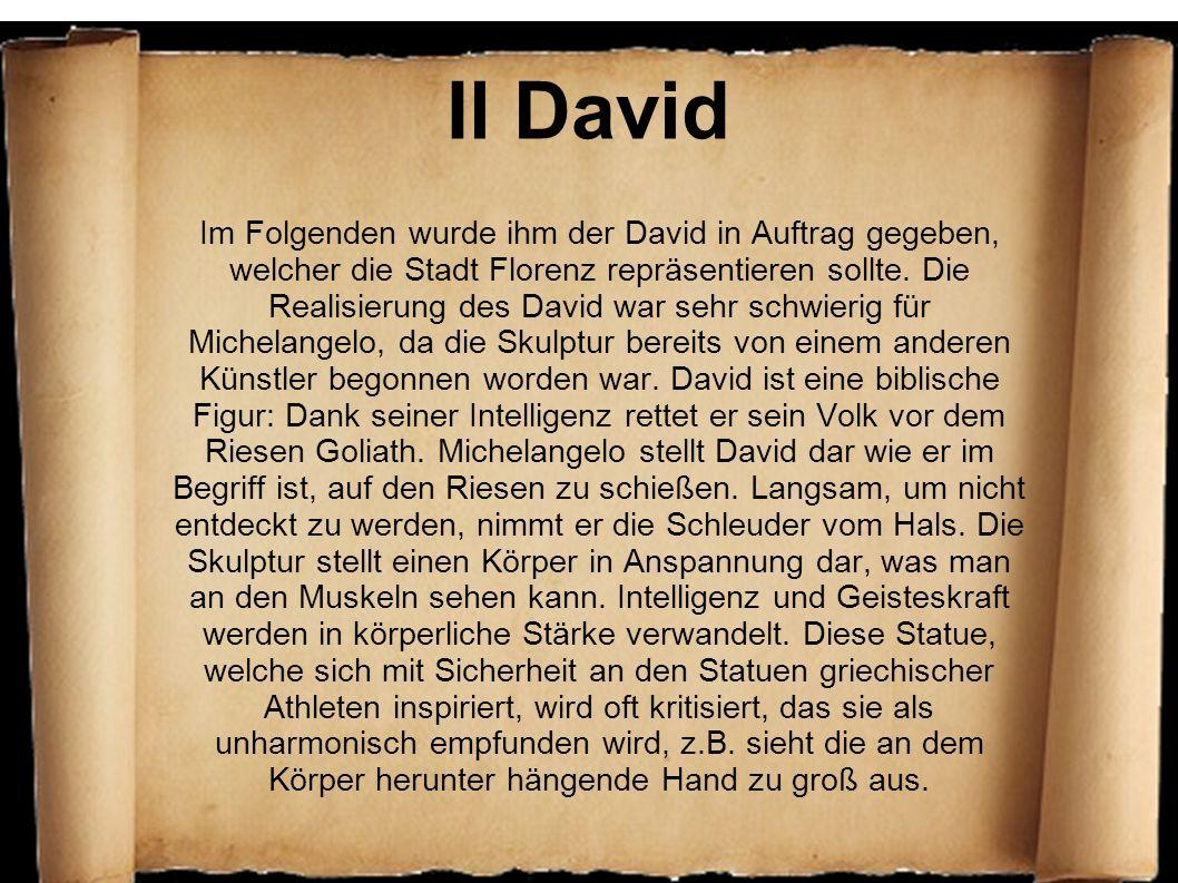 Il David Im Folgenden wurde ihm der David in Auftrag gegeben, welcher die Stadt Florenz repräsentieren sollte. Die Realisierung des David war sehr sch