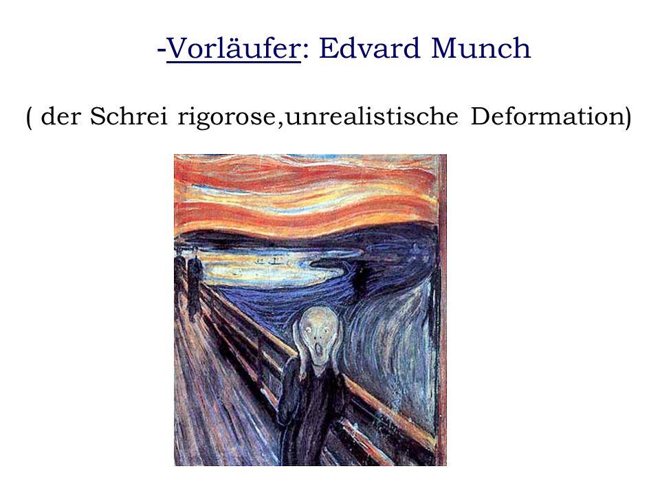 - Vorläufer: Edvard Munch ( der Schrei rigorose,unrealistische Deformation)