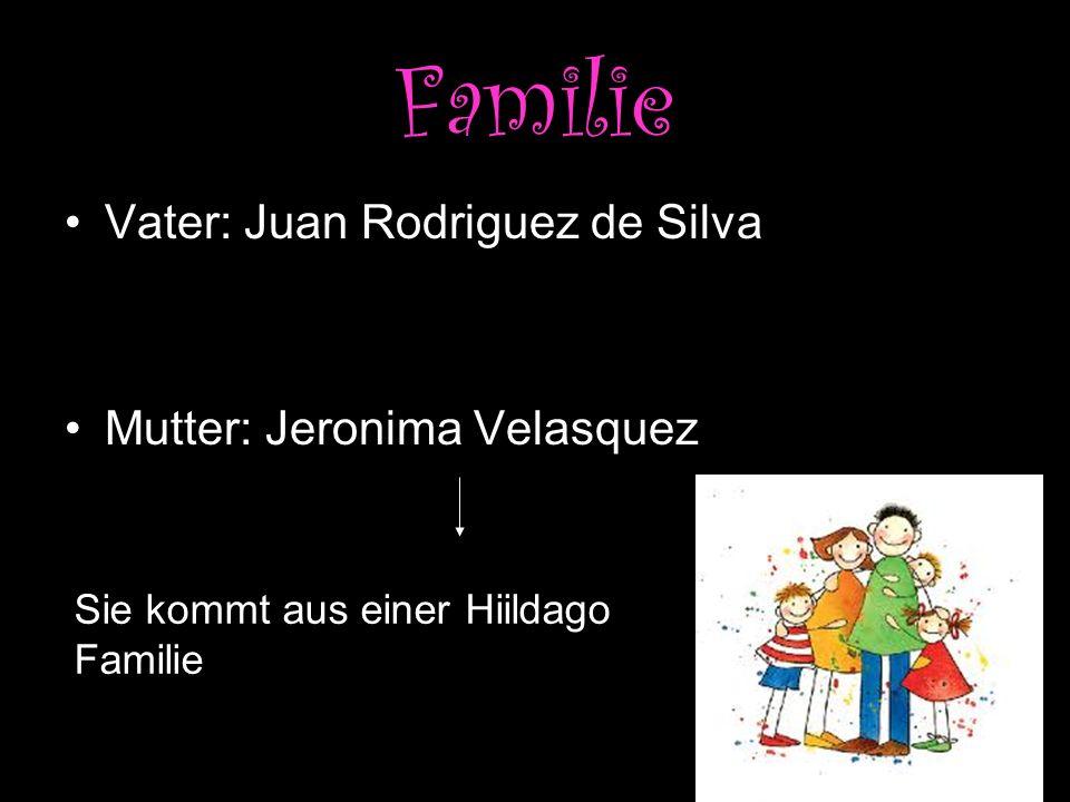 Familie Vater: Juan Rodriguez de Silva Mutter: Jeronima Velasquez Sie kommt aus einer Hiildago Familie