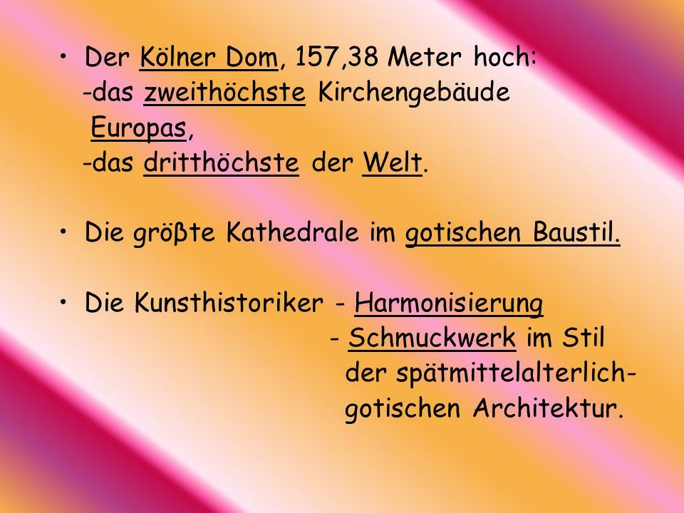 Der Kölner Dom, 157,38 Meter hoch: -das zweithöchste Kirchengebäude Europas, -das dritthöchste der Welt. Die gröβte Kathedrale im gotischen Baustil. D