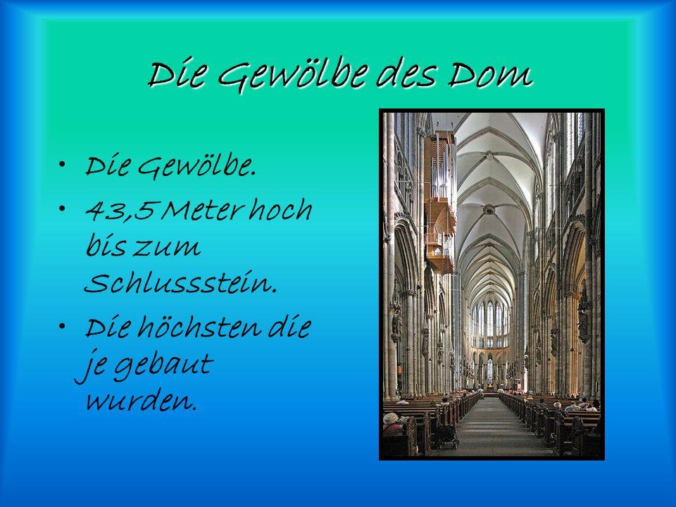 Die Gewölbe des Dom Die Gewölbe. 43,5 Meter hoch bis zum Schlussstein. Die höchsten die je gebaut wurden.