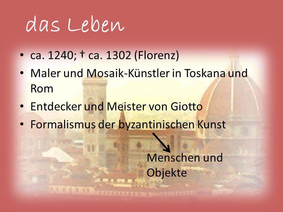 das Leben ca. 1240; ca. 1302 (Florenz) Maler und Mosaik-Künstler in Toskana und Rom Entdecker und Meister von Giotto Formalismus der byzantinischen Ku