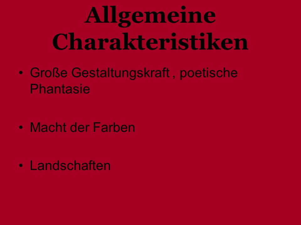 Allgemeine Charakteristiken Große Gestaltungskraft, poetische Phantasie Macht der Farben Landschaften