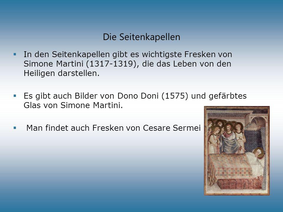 Die Seitenkapellen In den Seitenkapellen gibt es wichtigste Fresken von Simone Martini (1317-1319), die das Leben von den Heiligen darstellen. Es gibt