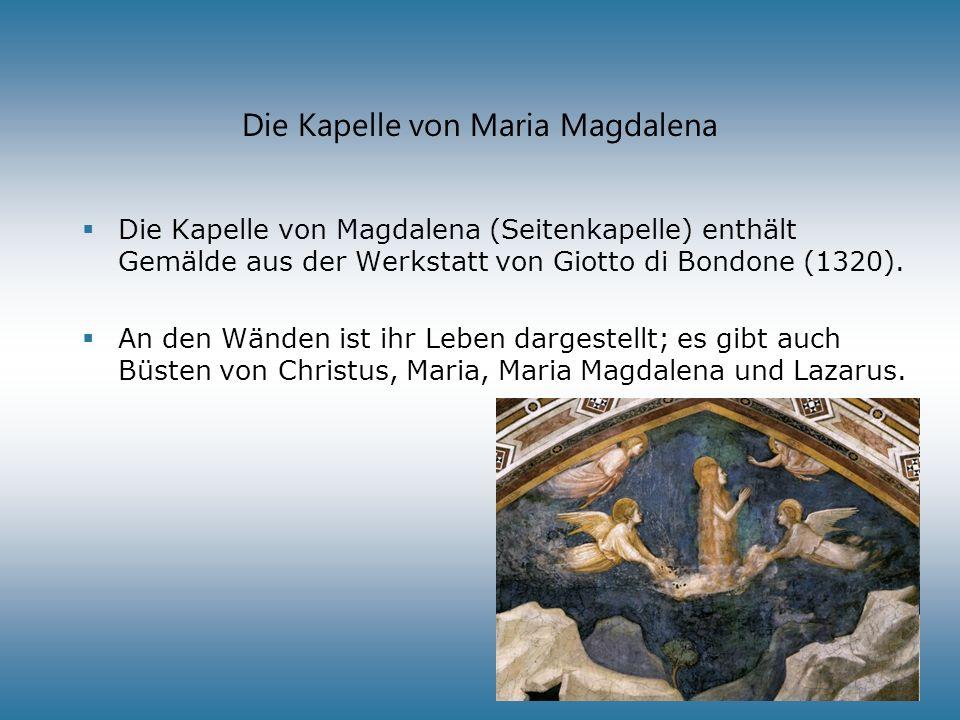 Die Kapelle von Maria Magdalena Die Kapelle von Magdalena (Seitenkapelle) enthält Gemälde aus der Werkstatt von Giotto di Bondone (1320). An den Wände