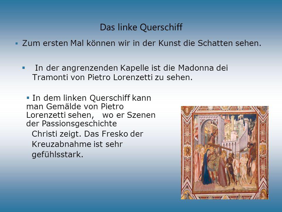 Das linke Querschiff In der angrenzenden Kapelle ist die Madonna dei Tramonti von Pietro Lorenzetti zu sehen. Zum ersten Mal können wir in der Kunst d