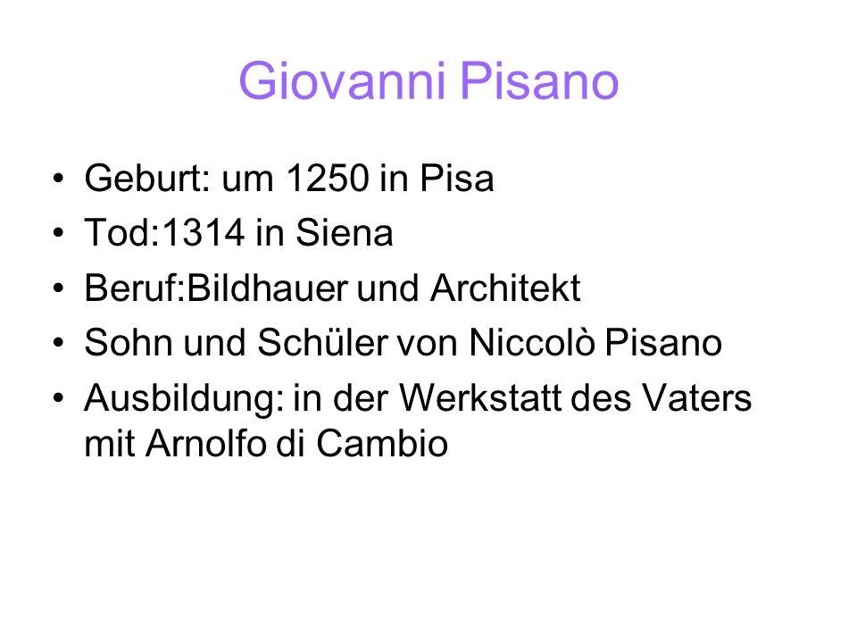 Giovanni Pisano Geburt: um 1250 in Pisa Tod:1314 in Siena Beruf:Bildhauer und Architekt Sohn und Schüler von Niccolò Pisano Ausbildung: in der Werksta