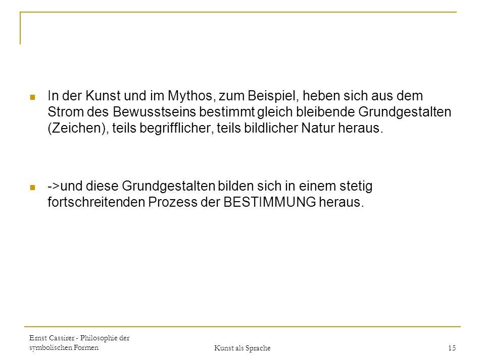 Ernst Cassirer - Philosophie der symbolischen Formen Kunst als Sprache 15 In der Kunst und im Mythos, zum Beispiel, heben sich aus dem Strom des Bewusstseins bestimmt gleich bleibende Grundgestalten (Zeichen), teils begrifflicher, teils bildlicher Natur heraus.