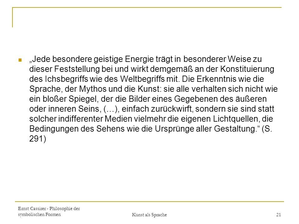 Ernst Cassirer - Philosophie der symbolischen Formen Kunst als Sprache 21 Jede besondere geistige Energie trägt in besonderer Weise zu dieser Feststellung bei und wirkt demgemäß an der Konstituierung des Ichsbegriffs wie des Weltbegriffs mit.