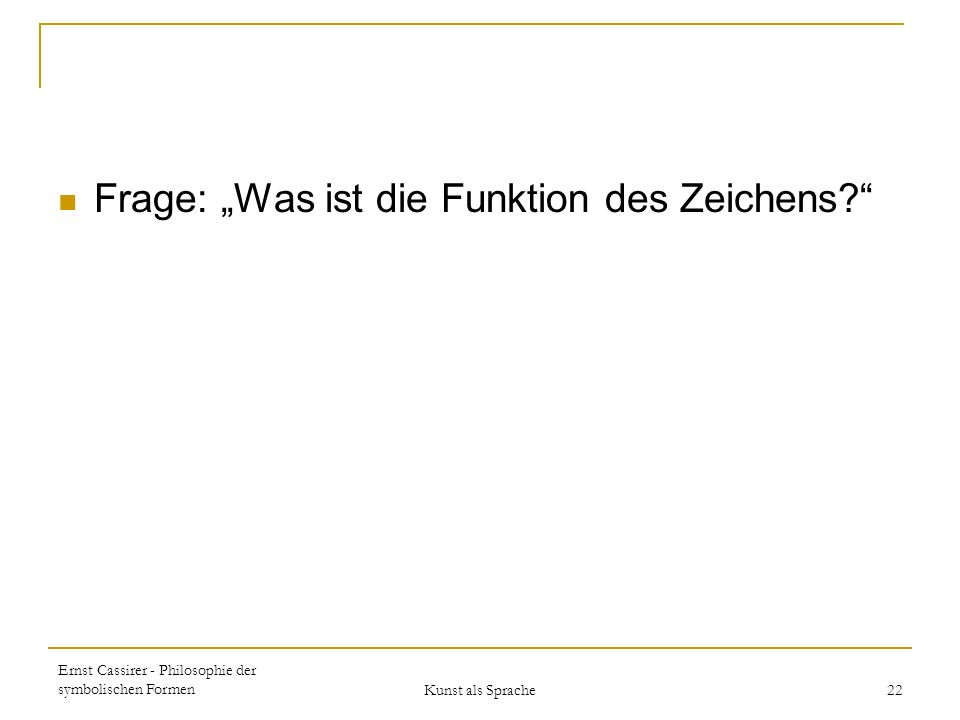 Ernst Cassirer - Philosophie der symbolischen Formen Kunst als Sprache 22 Frage: Was ist die Funktion des Zeichens?