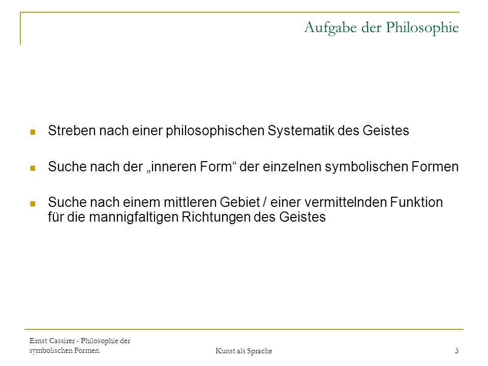 Ernst Cassirer - Philosophie der symbolischen Formen Kunst als Sprache 14 Durch das Zeichen, das mit einem Inhalt verknüpft wird, gewinnt dieser in sich selbst einen neuen Bestand in sich selbst einen neuen Bestand und eine neue Dauer.