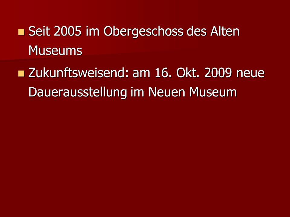 Seit 2005 im Obergeschoss des Alten Museums Seit 2005 im Obergeschoss des Alten Museums Zukunftsweisend: am 16. Okt. 2009 neue Dauerausstellung im Neu