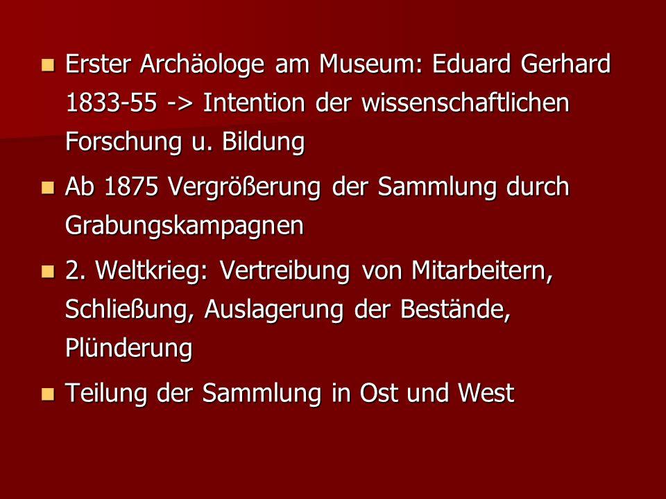 Erster Archäologe am Museum: Eduard Gerhard 1833-55 -> Intention der wissenschaftlichen Forschung u. Bildung Erster Archäologe am Museum: Eduard Gerha