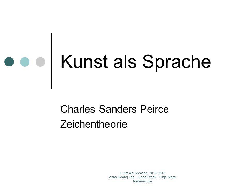 Kunst als Sprache: 30.10.2007 Anna Hoang The - Linda Drenk - Finja Marei Rademacher Kunst als Sprache Charles Sanders Peirce Zeichentheorie